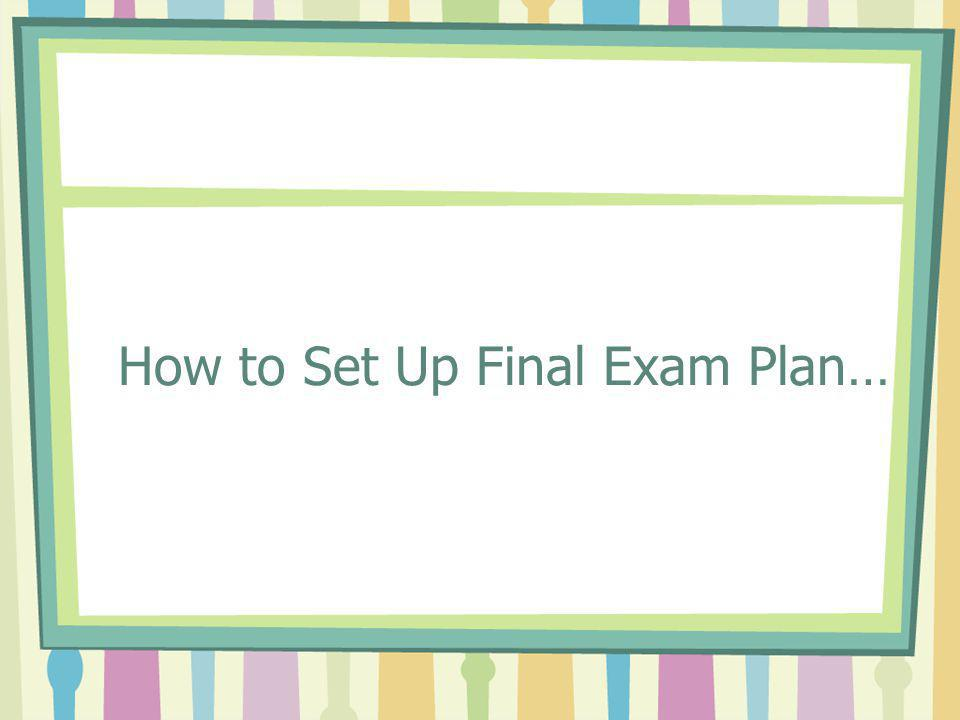 How to Set Up Final Exam Plan…