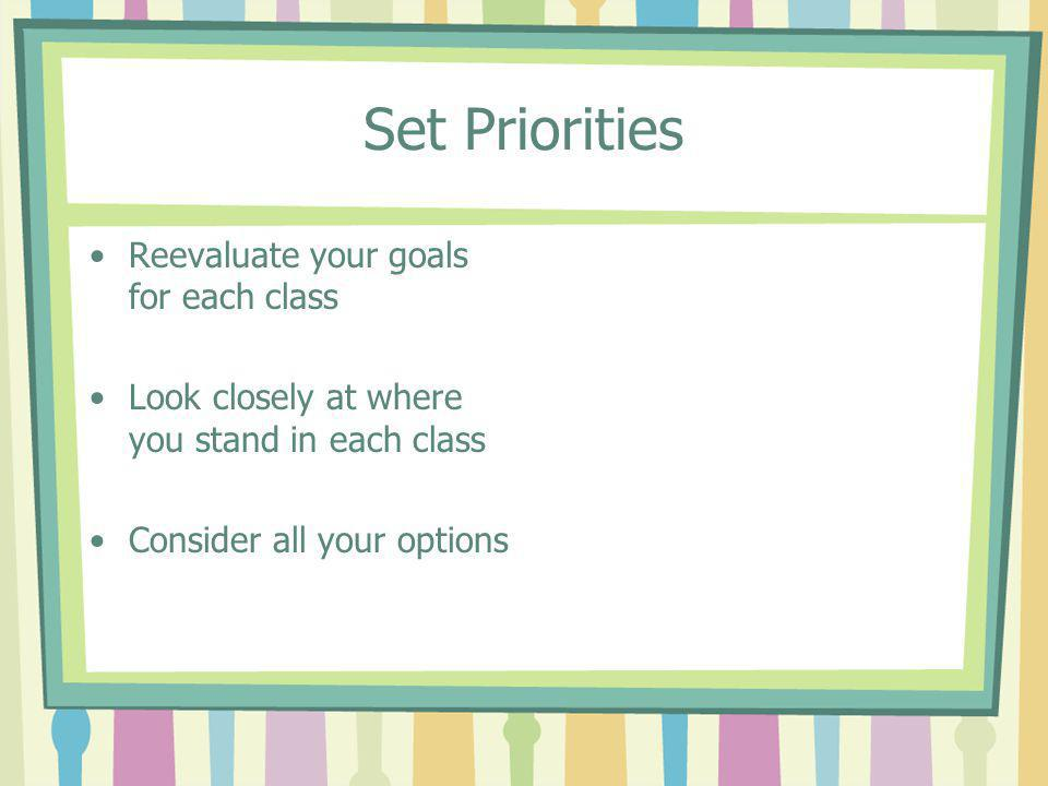 Set Priorities Reevaluate your goals for each class