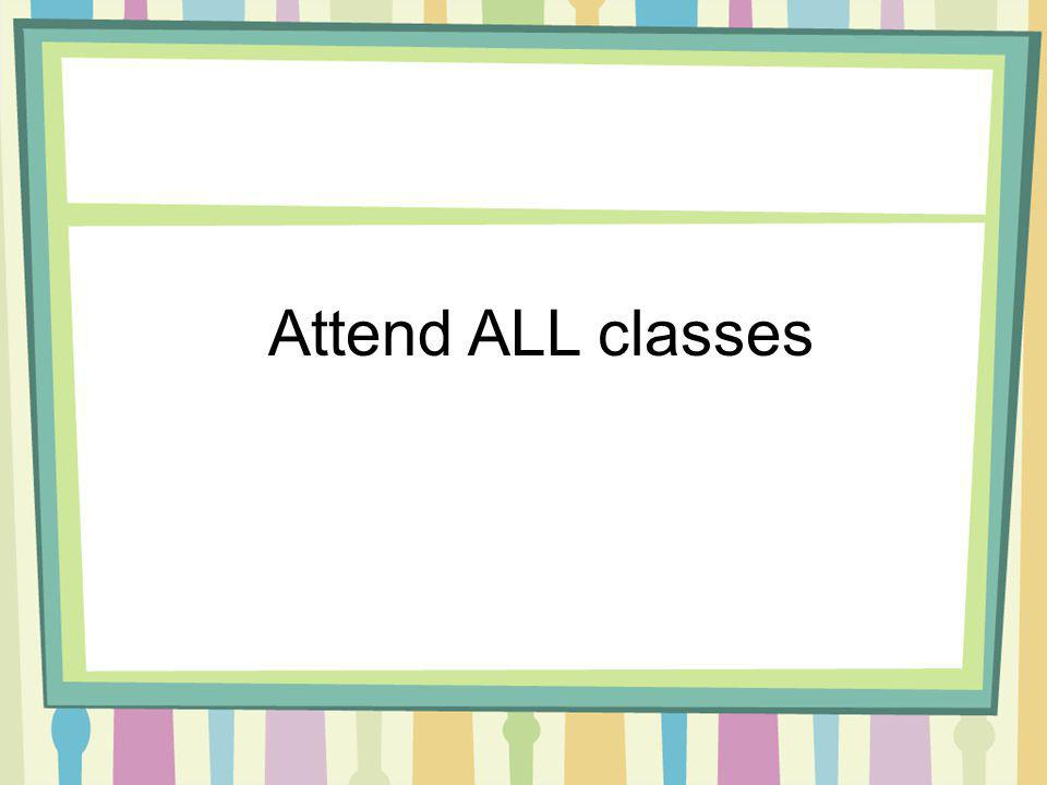 Attend ALL classes