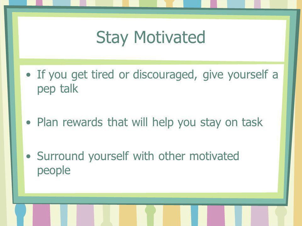 Stay Motivated If you get tired or discouraged, give yourself a pep talk. Plan rewards that will help you stay on task.
