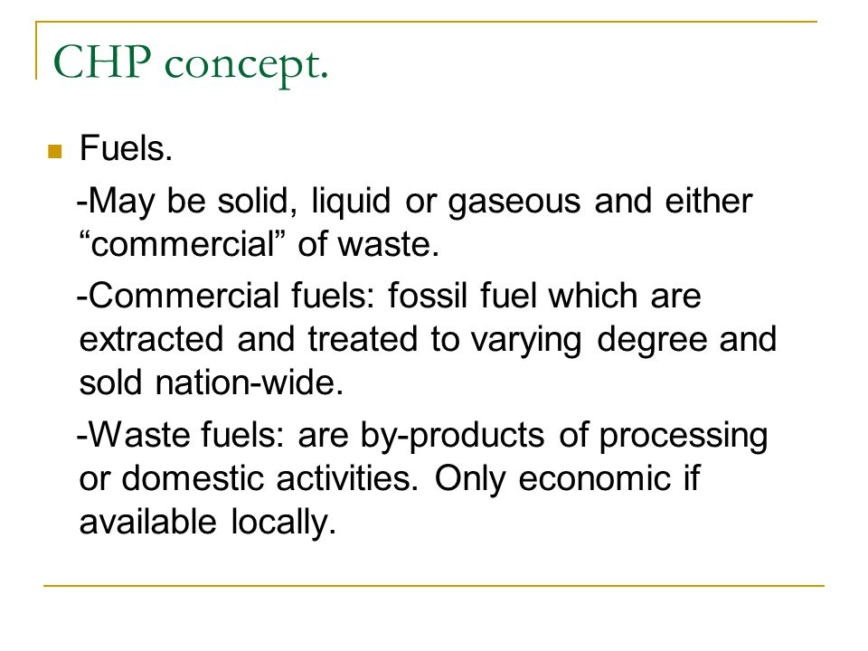 CHP concept. Fuels. -May be solid, liquid or gaseous and either commercial of waste.