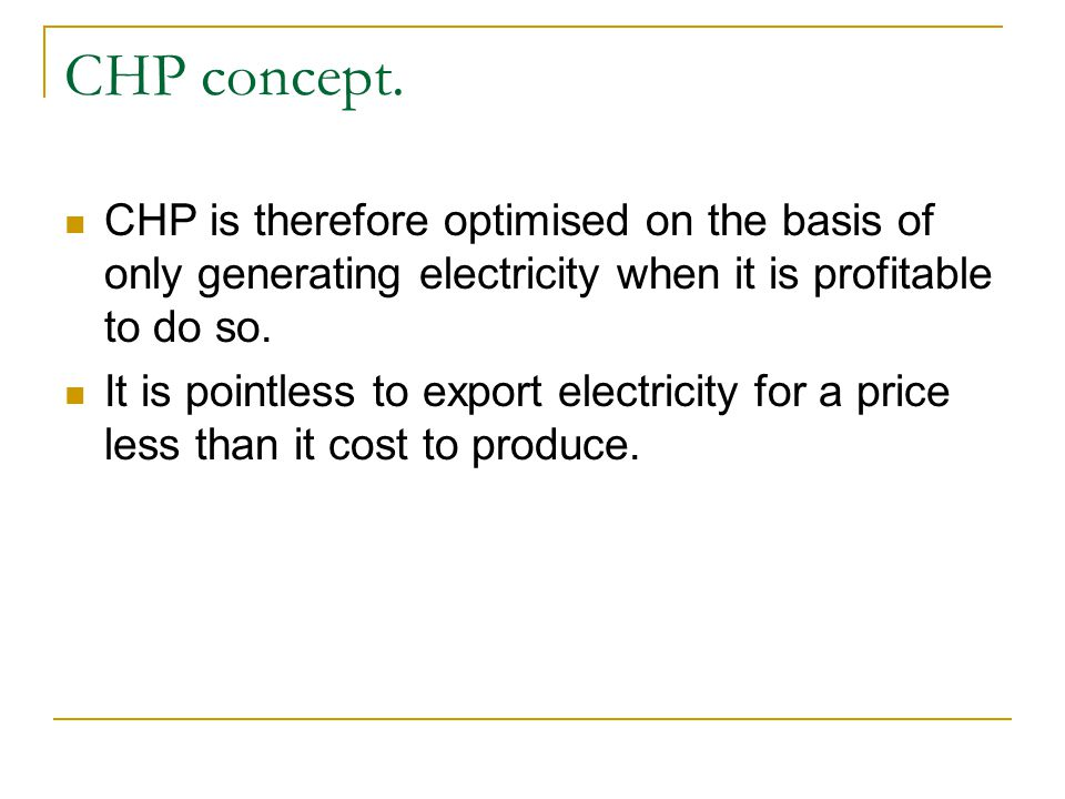 CHP concept. CHP is therefore optimised on the basis of only generating electricity when it is profitable to do so.