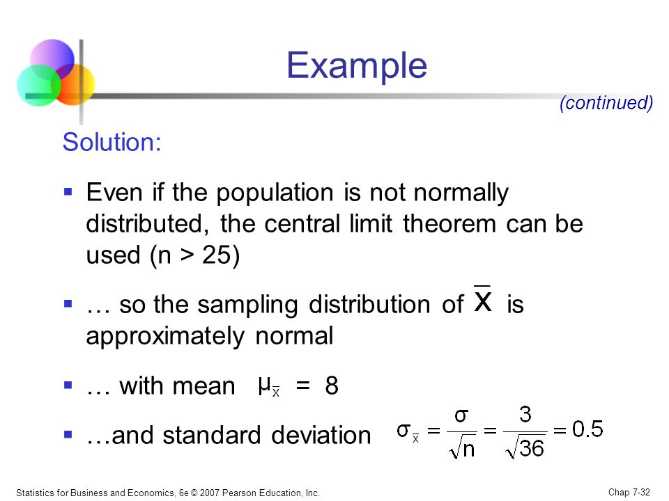 Example (continued) Solution: Even if the population is not normally distributed, the central limit theorem can be used (n > 25)