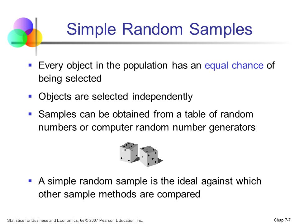 Simple Random Samples Every object in the population has an equal chance of being selected. Objects are selected independently.