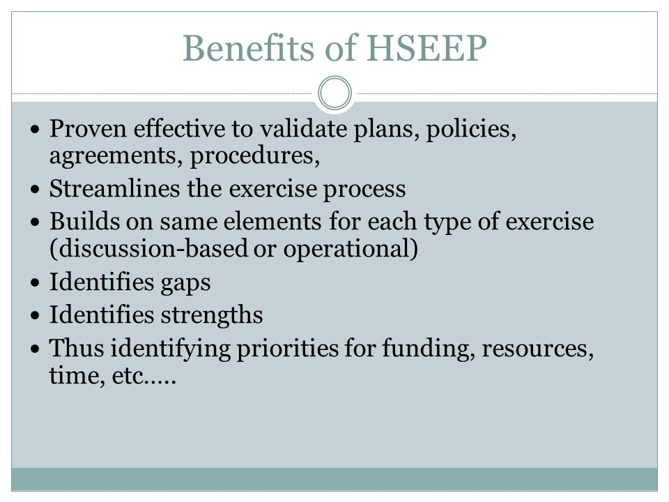 Benefits of HSEEP Proven effective to validate plans, policies, agreements, procedures, Streamlines the exercise process.