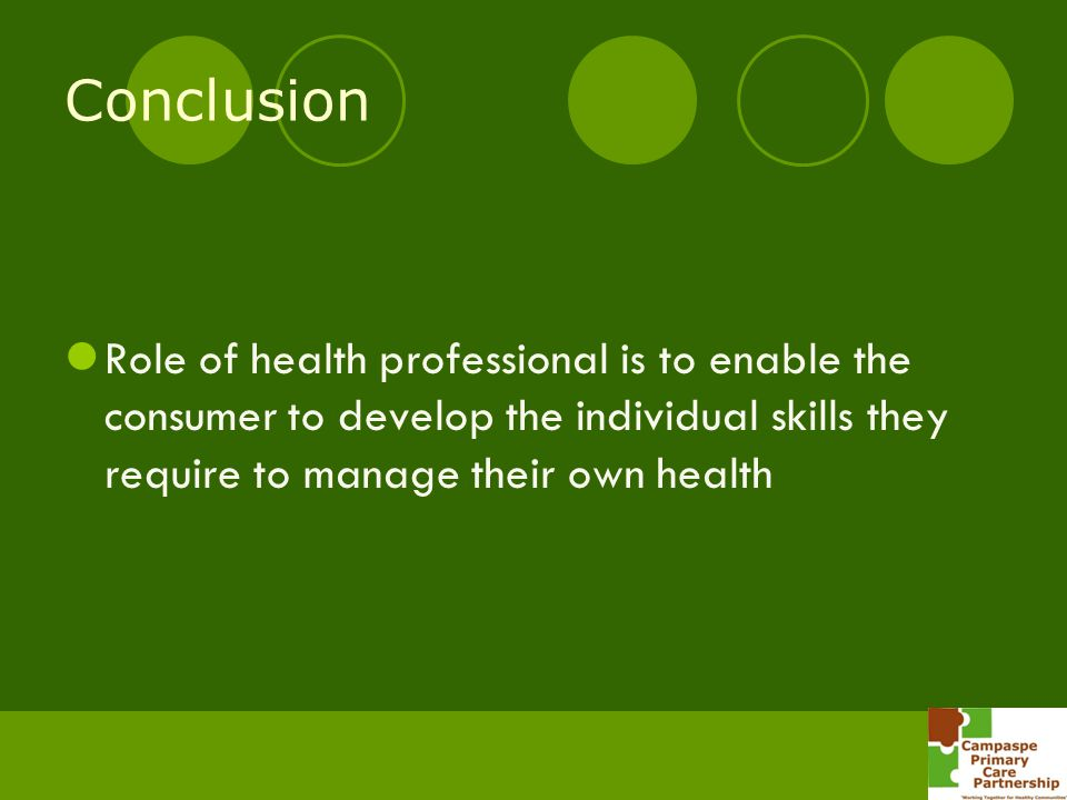 Conclusion Role of health professional is to enable the consumer to develop the individual skills they require to manage their own health.