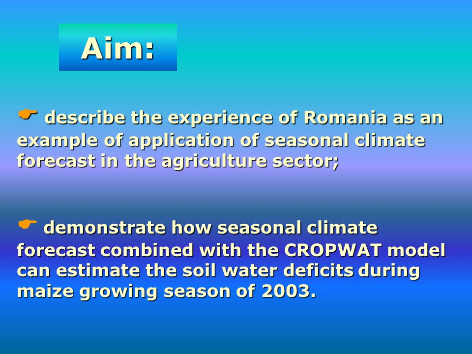 Aim:  describe the experience of Romania as an example of application of seasonal climate forecast in the agriculture sector;
