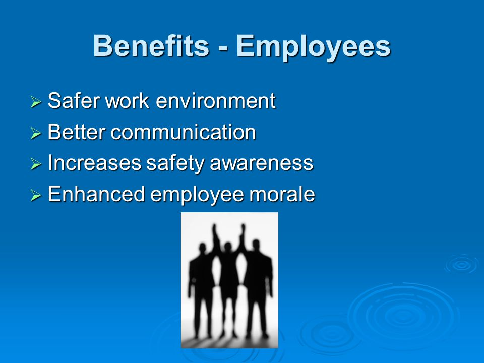Benefits - Employees Safer work environment Better communication
