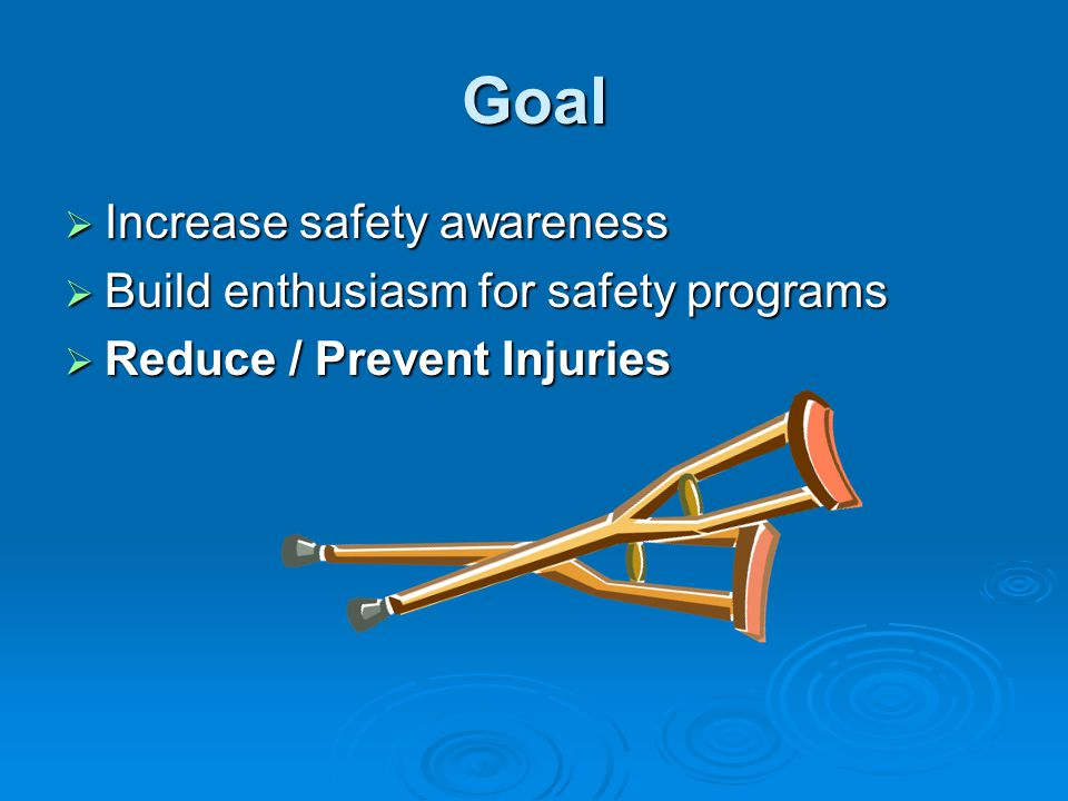Goal Increase safety awareness Build enthusiasm for safety programs