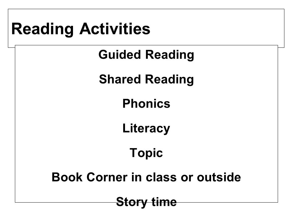 Reading Activities Guided Reading Shared Reading Phonics Literacy Topic Book Corner in class or outside Story time