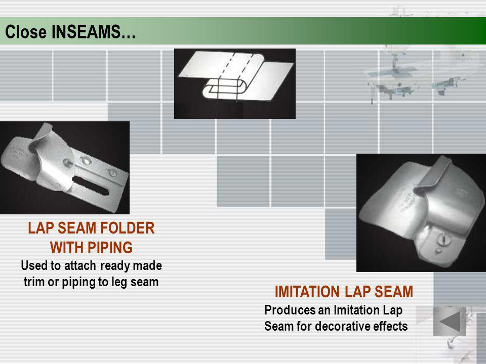 Close INSEAMS… LAP SEAM FOLDER WITH PIPING IMITATION LAP SEAM