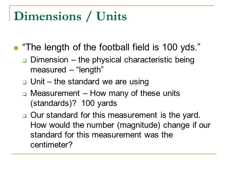 Dimensions / Units The length of the football field is 100 yds.