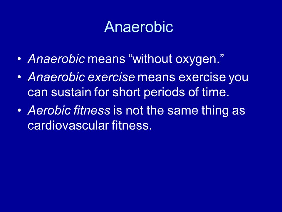 Anaerobic Anaerobic means without oxygen.