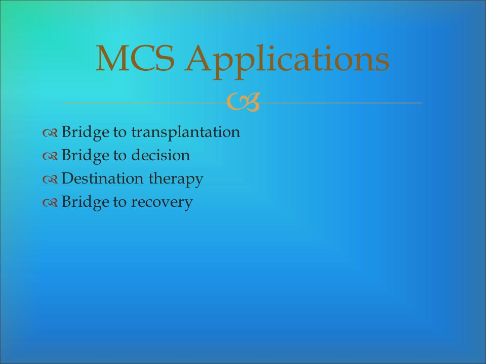 MCS Applications Bridge to transplantation Bridge to decision