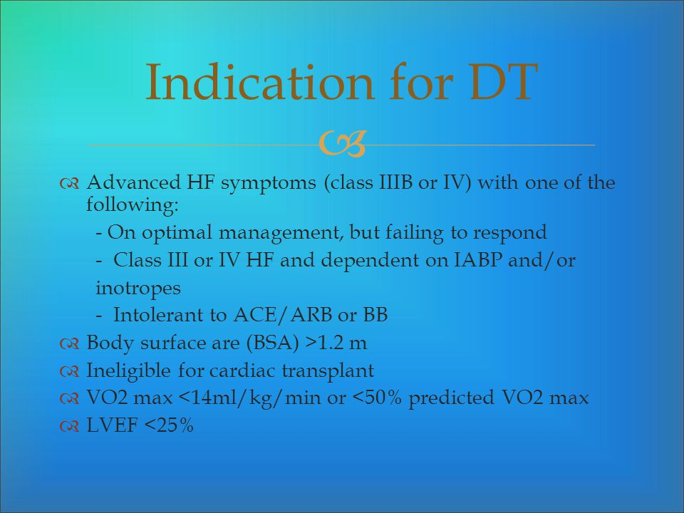 Indication for DT Advanced HF symptoms (class IIIB or IV) with one of the following: - On optimal management, but failing to respond.