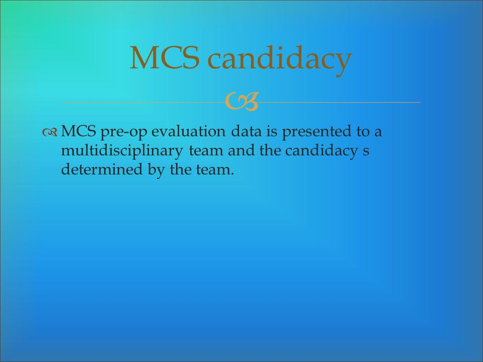 MCS candidacy MCS pre-op evaluation data is presented to a multidisciplinary team and the candidacy s determined by the team.