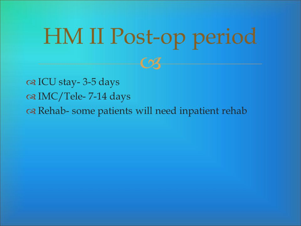 HM II Post-op period ICU stay- 3-5 days IMC/Tele- 7-14 days