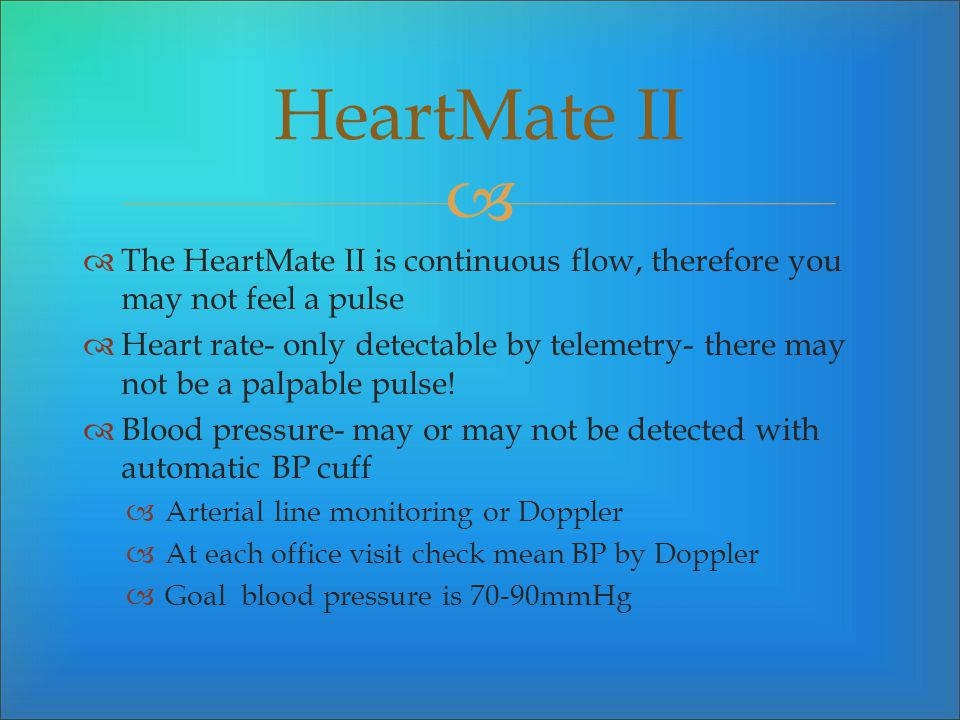 HeartMate II The HeartMate II is continuous flow, therefore you may not feel a pulse.