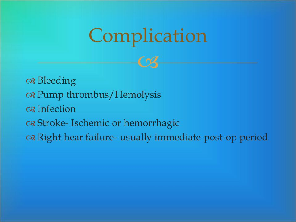 Complication Bleeding Pump thrombus/Hemolysis Infection