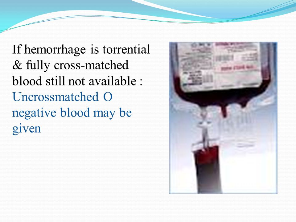 If hemorrhage is torrential & fully cross-matched blood still not available : Uncrossmatched O negative blood may be given