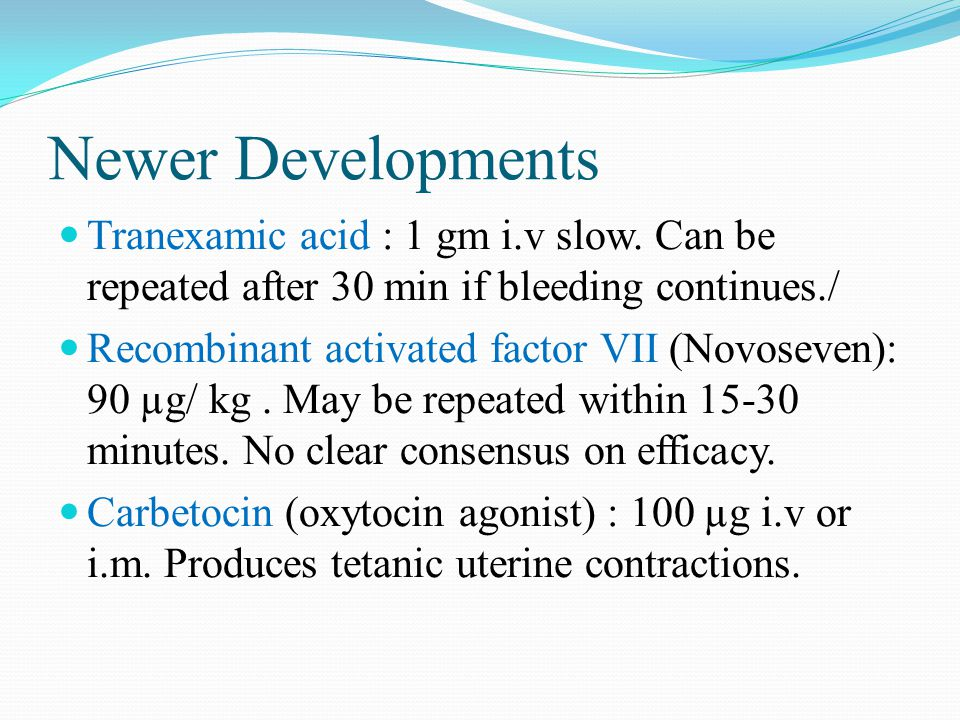 Newer Developments Tranexamic acid : 1 gm i.v slow. Can be repeated after 30 min if bleeding continues./