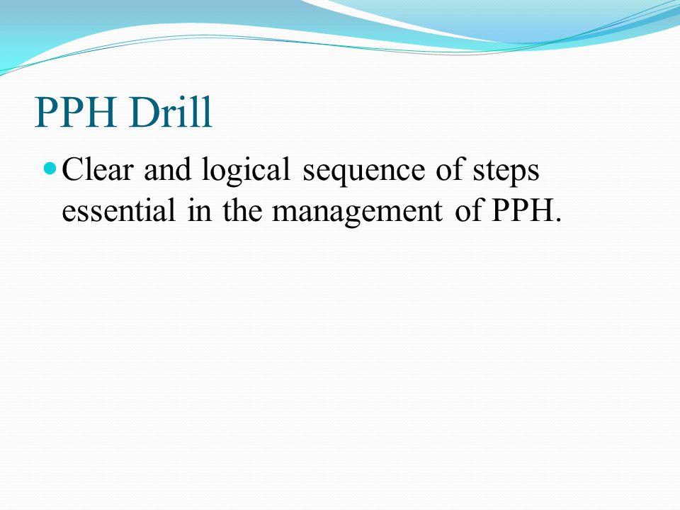 PPH Drill Clear and logical sequence of steps essential in the management of PPH.