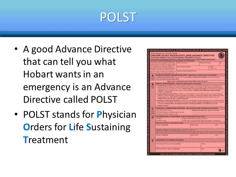 POLST A good Advance Directive that can tell you what Hobart wants in an emergency is an Advance Directive called POLST.