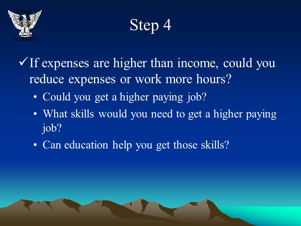 Step 4 If expenses are higher than income, could you reduce expenses or work more hours Could you get a higher paying job