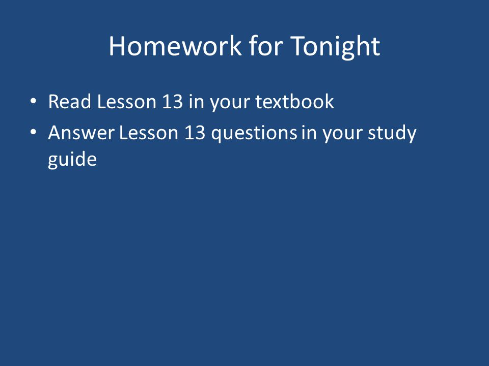 Homework for Tonight Read Lesson 13 in your textbook