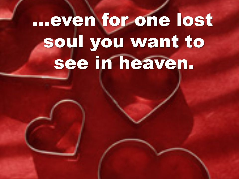 …even for one lost soul you want to see in heaven.