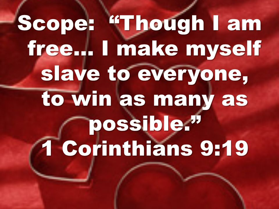 Scope: Though I am free… I make myself slave to everyone, to win as many as possible. 1 Corinthians 9:19