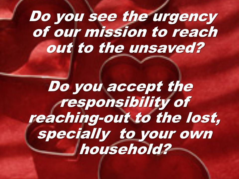 Do you see the urgency of our mission to reach out to the unsaved