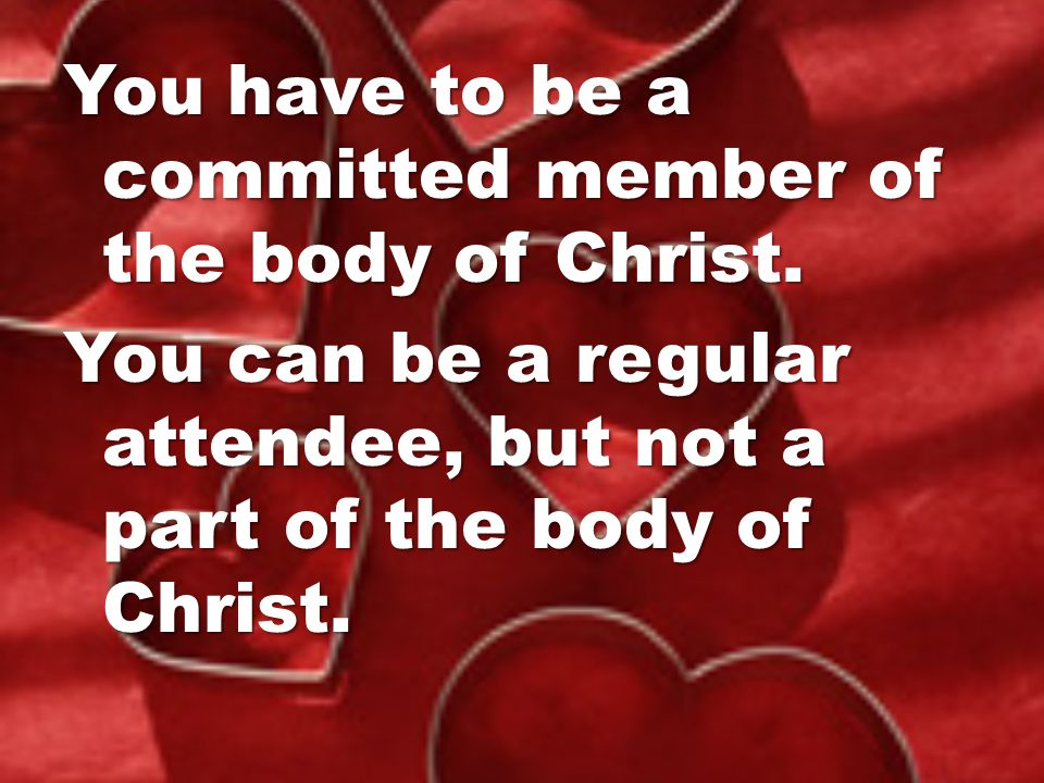 You have to be a committed member of the body of Christ