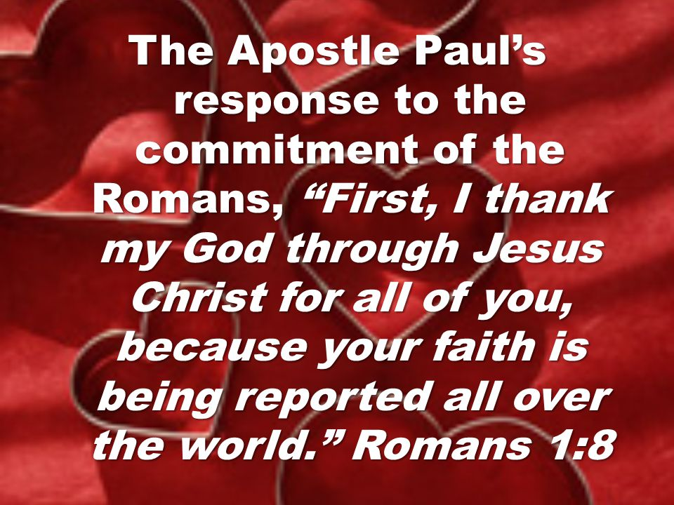 The Apostle Paul's response to the commitment of the Romans, First, I thank my God through Jesus Christ for all of you, because your faith is being reported all over the world. Romans 1:8