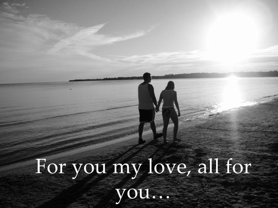 For you my love, all for you…
