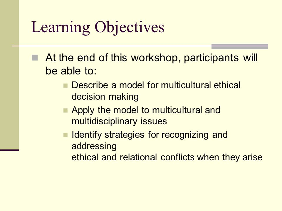 Learning Objectives At the end of this workshop, participants will be able to: Describe a model for multicultural ethical decision making.