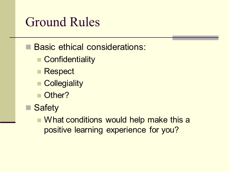 Ground Rules Basic ethical considerations: Safety Confidentiality