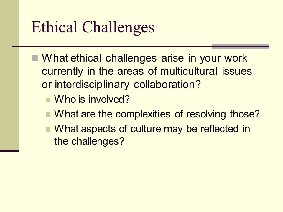 Ethical Challenges What ethical challenges arise in your work currently in the areas of multicultural issues or interdisciplinary collaboration