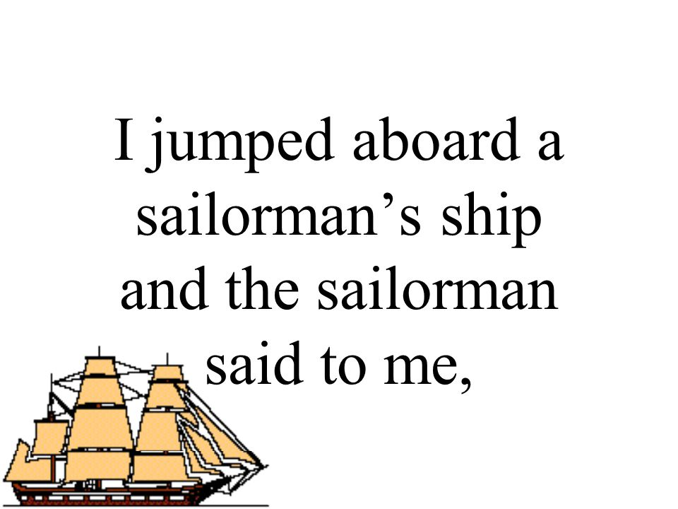 I jumped aboard a sailorman's ship and the sailorman said to me,