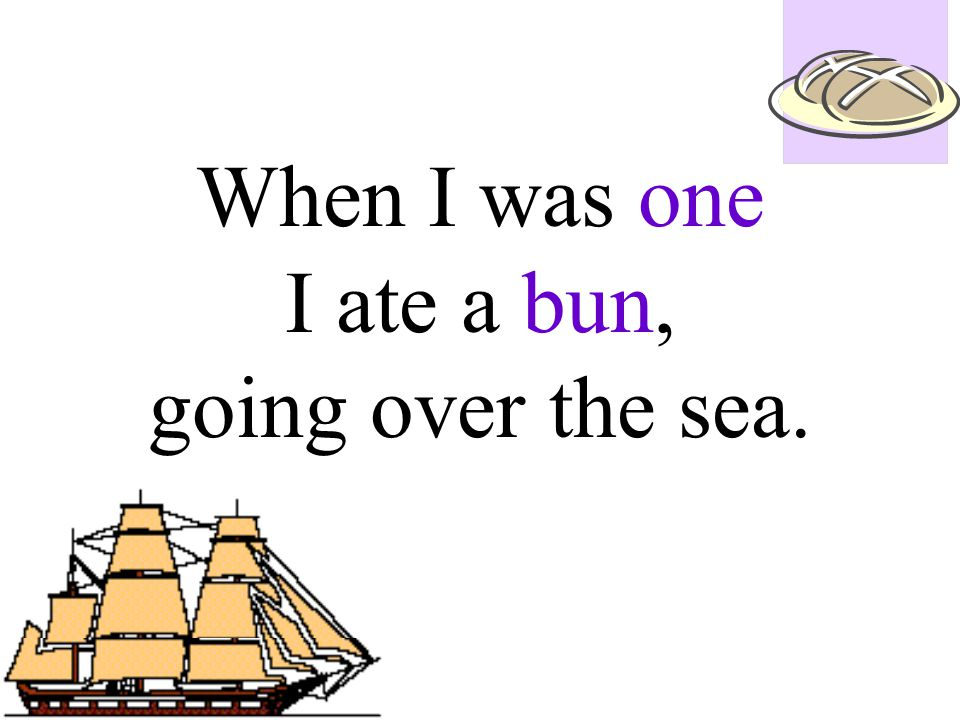 When I was one I ate a bun, going over the sea.