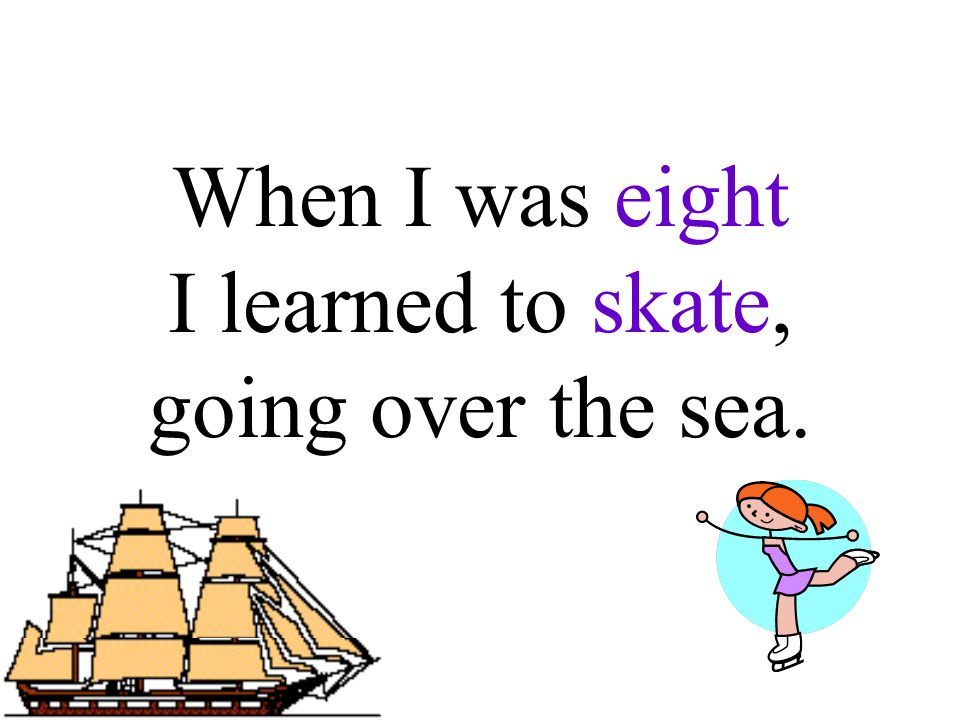When I was eight I learned to skate, going over the sea.