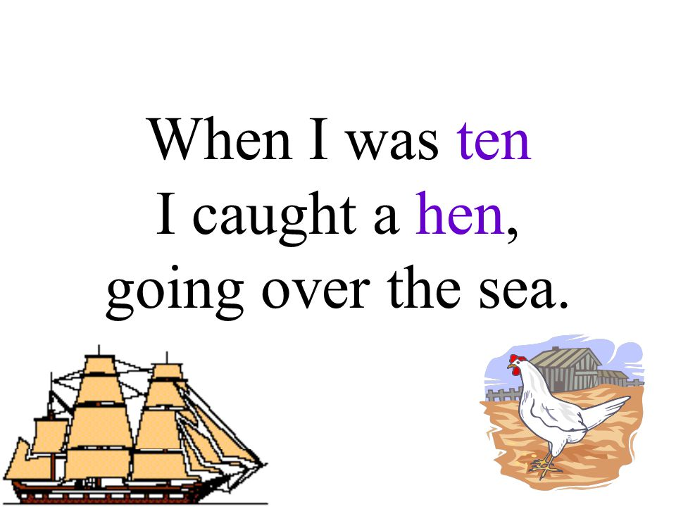 When I was ten I caught a hen, going over the sea.