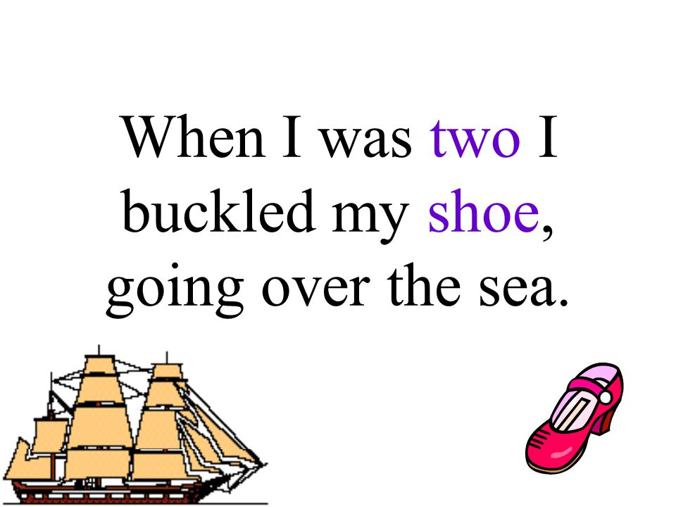 When I was two I buckled my shoe, going over the sea.