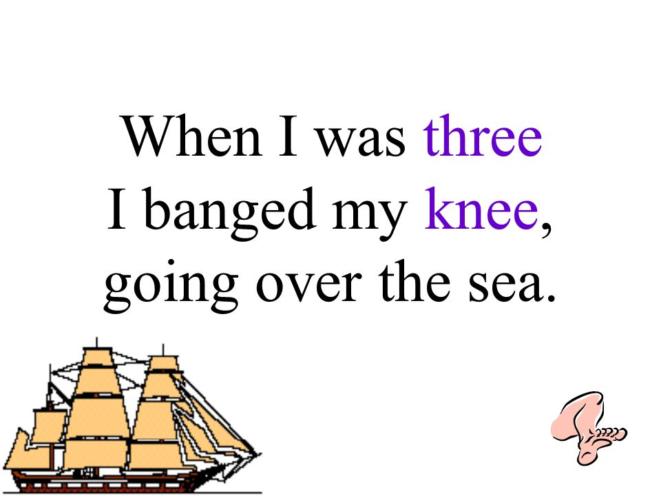 When I was three I banged my knee, going over the sea.