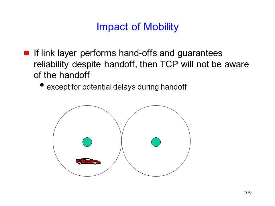 Impact of Mobility If link layer performs hand-offs and guarantees reliability despite handoff, then TCP will not be aware of the handoff.