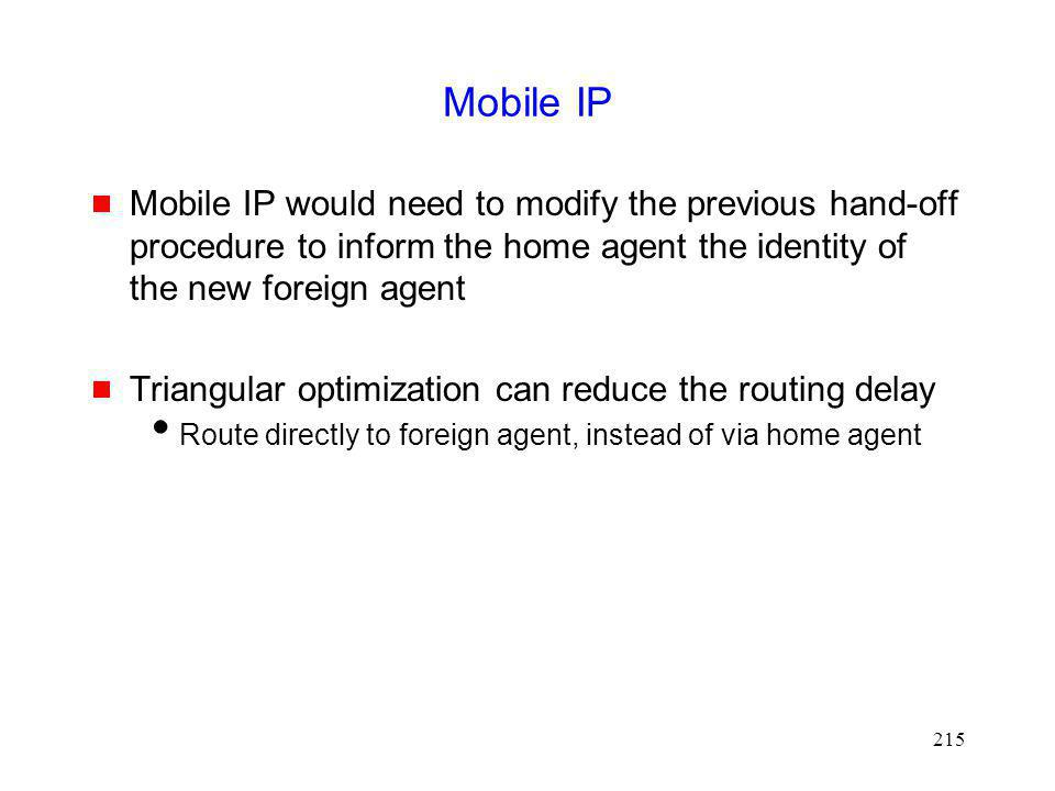 Mobile IP Mobile IP would need to modify the previous hand-off procedure to inform the home agent the identity of the new foreign agent.