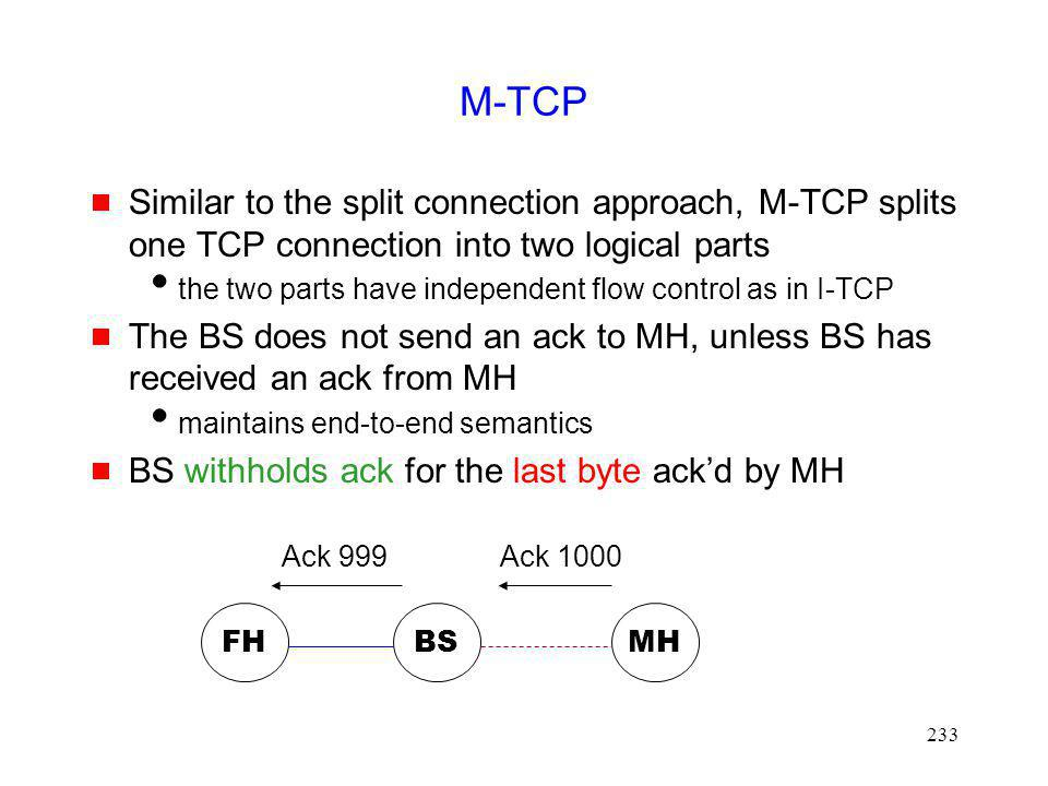M-TCP Similar to the split connection approach, M-TCP splits one TCP connection into two logical parts.
