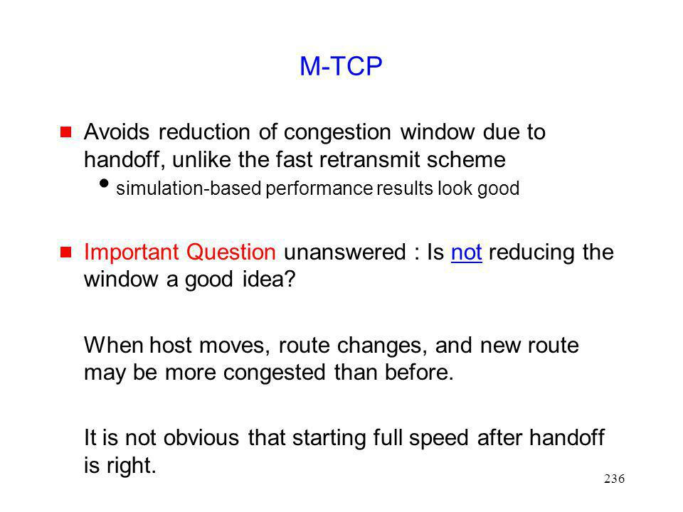 M-TCP Avoids reduction of congestion window due to handoff, unlike the fast retransmit scheme. simulation-based performance results look good.