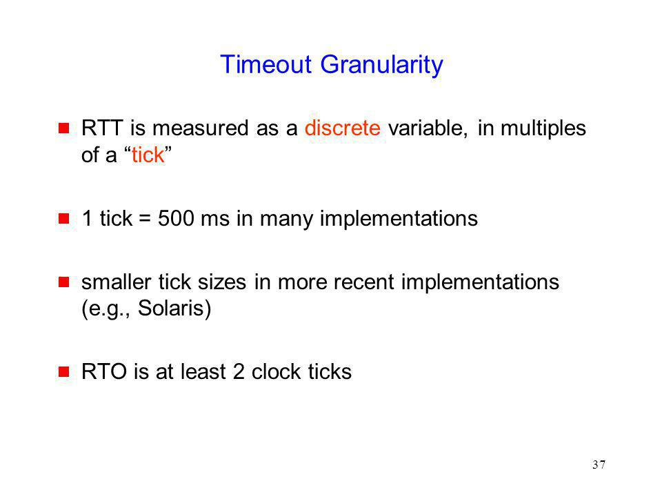 Timeout Granularity RTT is measured as a discrete variable, in multiples of a tick 1 tick = 500 ms in many implementations.