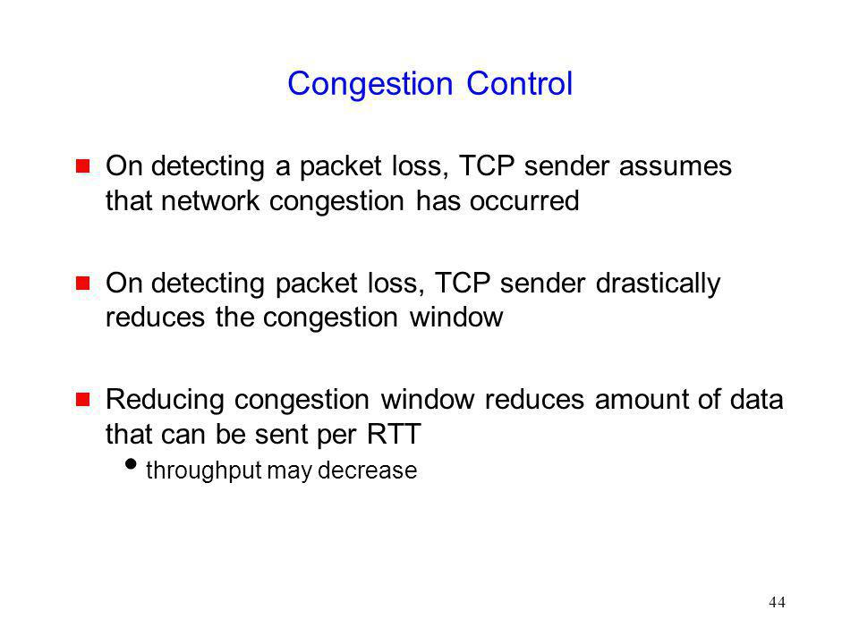 Congestion Control On detecting a packet loss, TCP sender assumes that network congestion has occurred.